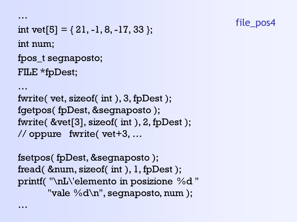 … int vet[5] = { 21, -1, 8, -17, 33 }; int num; fpos_t segnaposto; FILE *fpDest; fwrite( vet, sizeof( int ), 3, fpDest );